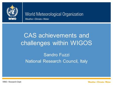 WMO CAS achievements and challenges within WIGOS Sandro Fuzzi National Research Council, Italy WMO: Research Dept.