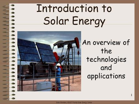 Solar Wonders, ©2007 Florida Solar Energy Center 1 Introduction to Solar Energy An overview of the technologies and applications.