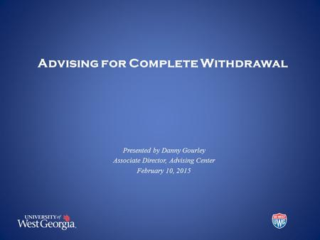 Advising for Complete Withdrawal Presented by Danny Gourley Associate Director, Advising Center February 10, 2015.