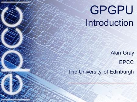 GPGPU Introduction Alan Gray EPCC The University of Edinburgh.