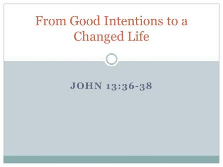 JOHN 13:36-38 From Good Intentions to a Changed Life.