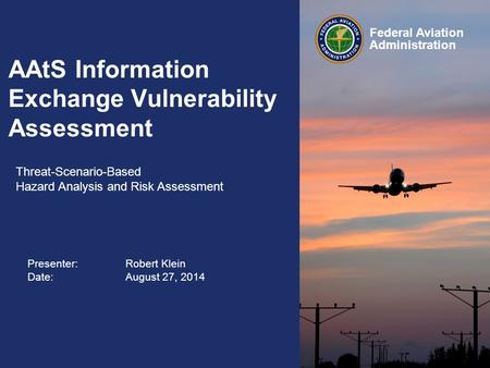 Presenter: Robert Klein Date:August 27, 2014 Federal Aviation Administration AAtS Information Exchange Vulnerability Assessment Threat-Scenario-Based.