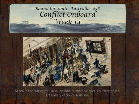 Bound for South Australia 1836 Conflict Onboard Week 14 At sea in the 'Africaine', 1836. by John Michael Skipper. Courtesy of the Art Gallery of South.