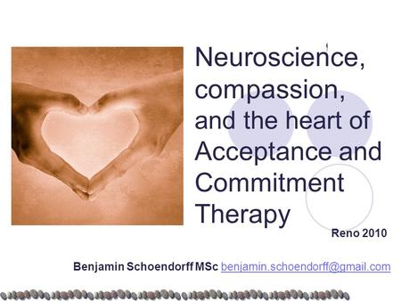 Neuroscience, compassion, and the heart of Acceptance and Commitment Therapy Reno 2010 Benjamin Schoendorff MSc