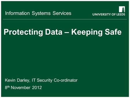 Information Systems Services Protecting Data – Keeping Safe Kevin Darley, IT Security Co-ordinator 8 th November 2012.