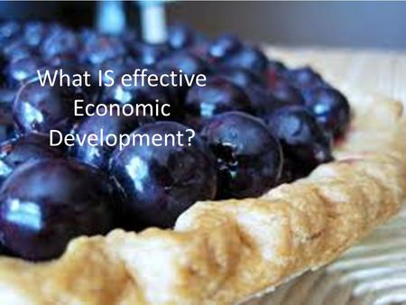 What IS effective Economic Development?. Are We Growing our Economic Pie? Missed opportunities: Apple Processing Plant looking to a west Michigan location.