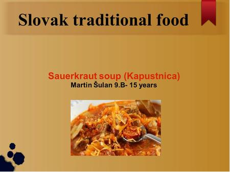 Slovak traditional food Sauerkraut soup (Kapustnica) Martin Šulan 9.B- 15 years.