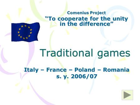 "Traditional games Italy – France – Poland – Romania s. y. 2006/07 Comenius Project ""To cooperate for the unity in the difference"""
