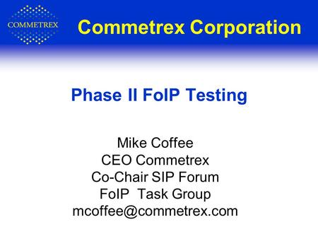Commetrex Corporation Mike Coffee CEO Commetrex Co-Chair SIP Forum FoIP Task Group Phase II FoIP Testing.