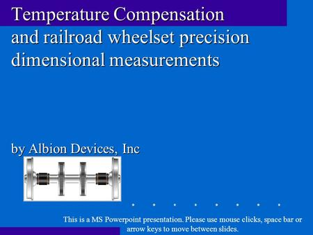 Temperature Compensation and railroad wheelset precision dimensional measurements by Albion Devices, Inc This is a MS Powerpoint presentation. Please use.