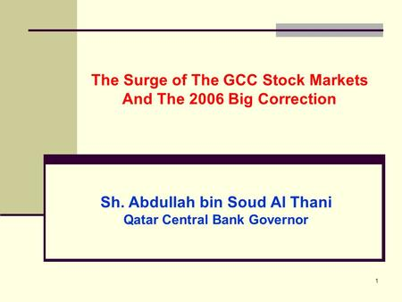 1 The Surge of The GCC Stock Markets And The 2006 Big Correction Sh. Abdullah bin Soud Al Thani Qatar Central Bank Governor.