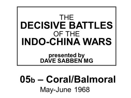 THIS SLIDE AND PRESENTATION WAS PREPARED BY DAVE SABBEN WHO RETAINS COPYRIGHT © ON CREATIVE CONTENT THE DECISIVE BATTLES OF THE INDO-CHINA WARS presented.