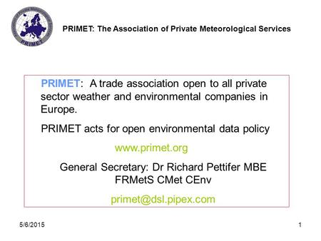 PRIMET: The Association of Private Meteorological Services 5/6/20151 PRIMET: A trade association open to all private sector weather and environmental companies.