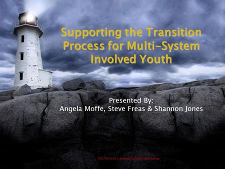 PCCYFS 2012 Annual Spring Conference Supporting the Transition Process for Multi-System Involved Youth Presented By: Angela Moffe, Steve Freas & Shannon.