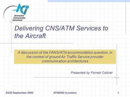 24/25 September 2002ATN2002 (London)1 Delivering CNS/ATM Services to the Aircraft Presented by Forrest Colliver A discussion of the FANS/ATN accommodation.
