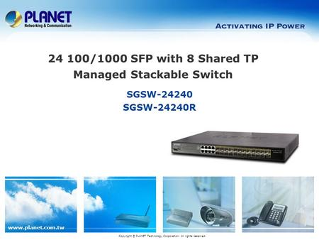 Www.planet.com.tw SGSW-24240 SGSW-24240R Copyright © PLANET Technology Corporation. All rights reserved. 24 100/1000 SFP with 8 Shared TP Managed Stackable.
