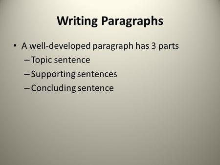 Writing Paragraphs A well-developed paragraph has 3 parts – Topic sentence – Supporting sentences – Concluding sentence.
