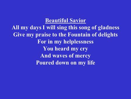 Beautiful Savior All my days I will sing this song of gladness Give my praise to the Fountain of delights For in my helplessness You heard my cry And waves.