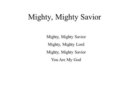 Mighty, Mighty Savior Mighty, Mighty Lord Mighty, Mighty Savior You Are My God.