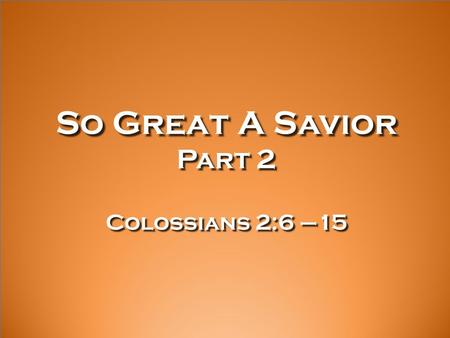 So Great A Savior Part 2 Colossians 2:6 –15. 6 Therefore, just as you received Christ Jesus as Lord, continue to live your lives in him, 7 rooted and.
