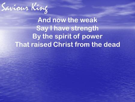 Saviour King And now the weak Say I have strength By the spirit of power That raised Christ from the dead.