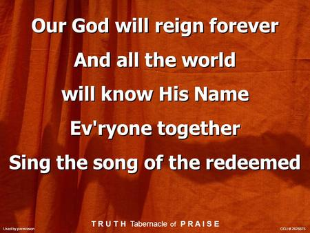 Our God will reign forever And all the world will know His Name Ev'ryone together Sing the song of the redeemed Our God will reign forever And all the.