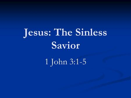 Jesus: The Sinless Savior 1 John 3:1-5. Three Great Truths God has come in the flesh Such was done to remove sin Jesus was without sin.