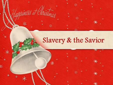 Slavery & the Savior. And she gave birth to her firstborn son; and she wrapped Him in cloths, and laid Him in a manger, because there was no.