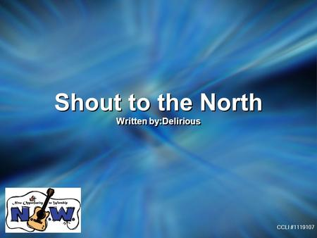 Shout to the North Written by:Delirious Shout to the North Written by:Delirious CCLI #1119107.