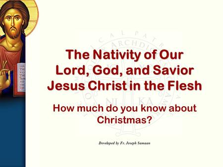How much do you know about Christmas? Developed by Fr. Joseph Samaan The Nativity of Our Lord, God, and Savior Jesus Christ in the Flesh.