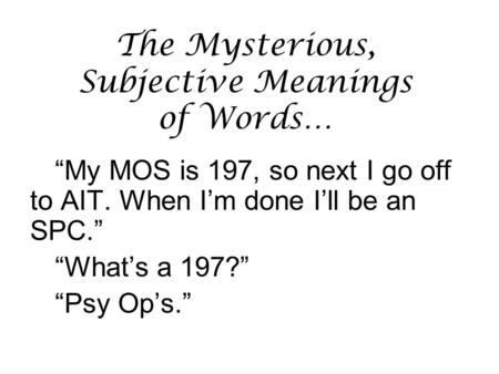 "The Mysterious, Subjective Meanings of Words… ""My MOS is 197, so next I go off to AIT. When I'm done I'll be an SPC."" ""What's a 197?"" ""Psy Op's."""