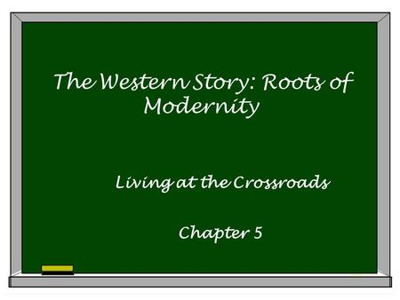 The Western Story: Roots of Modernity Living at the Crossroads Chapter 5.