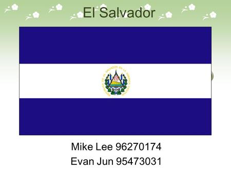El Salvador Mike Lee 96270174 Evan Jun 95473031.  Location : In the Central Pacific coast of Central America  Area ( ㎢ ) : 21040  Time Zone :UTC -6.