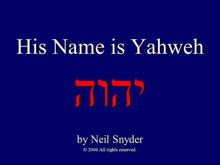 His Name is Yahweh יהוה by Neil Snyder © 2006 All rights reserved. by Neil Snyder © 2006 All rights reserved.