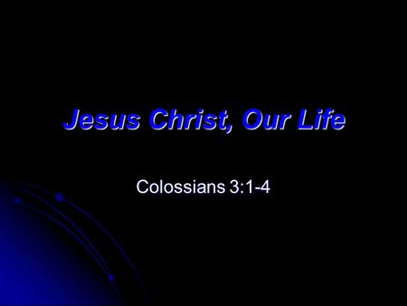 Jesus Christ, Our Life Colossians 3:1-4. Jesus Christ, Our Life The Colossian Saints – In Danger Of Being Led Astray (1:23,28; 2:4,8,18)