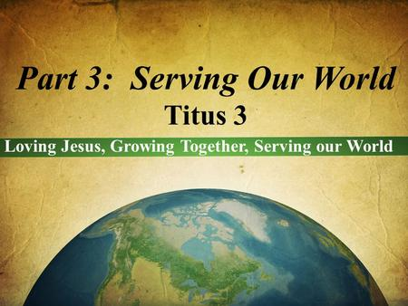 Part 3: Serving Our World Titus 3 Loving Jesus, Growing Together, Serving our World.