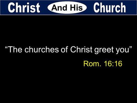 """The churches of Christ greet you"" Rom. 16:16 And His."