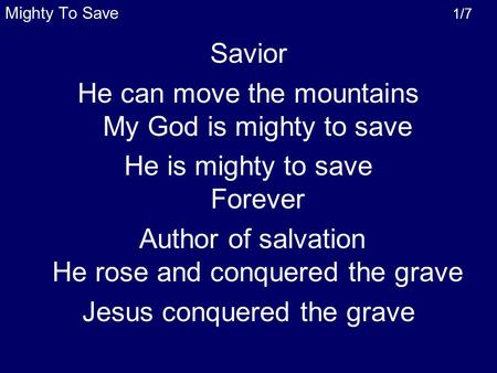 Mighty To Save 1/7 Savior He can move the mountains My God is mighty to save He is mighty to save Forever Author of salvation He rose and conquered the.