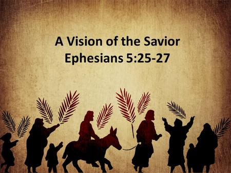 A Vision of the Savior Ephesians 5:25-27. Christ Loved the Church This love for the church reaches back before creation Heb. 10:9; Rev. 13:8 His love.