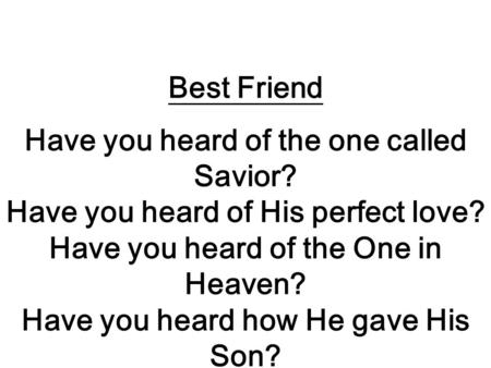 Best Friend Have you heard of the one called Savior? Have you heard of His perfect love? Have you heard of the One in Heaven? Have you heard how He gave.