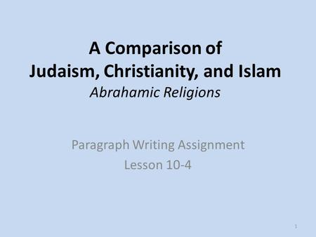 A Comparison of Judaism, Christianity, and Islam Abrahamic Religions Paragraph Writing Assignment Lesson 10-4 1.