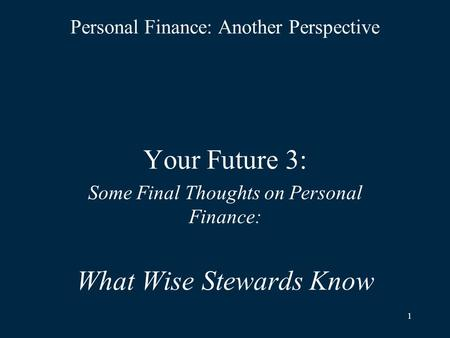 1 Personal Finance: Another Perspective Your Future 3: Some Final Thoughts on Personal Finance: What Wise Stewards Know.