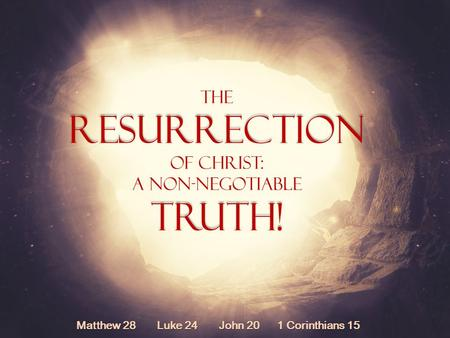 TheResurrection Of Christ: A Non-NegotiableTruth! Matthew 28 Luke 24 John 20 1 Corinthians 15.