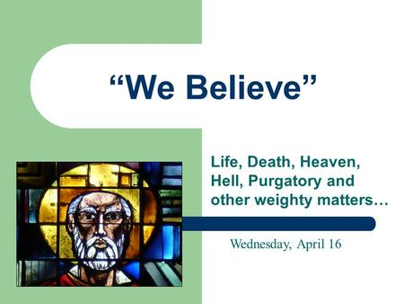 """We Believe"" Life, Death, Heaven, Hell, Purgatory and other weighty matters… Wednesday, April 16."