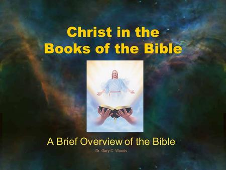 Christ in the Books of the Bible A Brief Overview of the Bible Dr. Gary C. Woods.