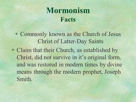 Mormonism Facts §Commonly known as the Church of Jesus Christ of Latter-Day Saints §Claim that their Church, as established by Christ, did not survive.