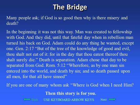 The Bridge Many people ask; if God is so good then why is there misery and death? In the beginning it was not this way. Man was created to fellowship with.