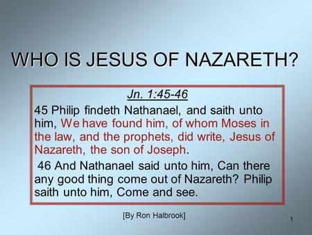 1 WHO IS JESUS OF NAZARETH? Jn. 1:45-46 45 Philip findeth Nathanael, and saith unto him, We have found him, of whom Moses in the law, and the prophets,