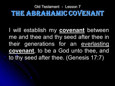 Old Testament - Lesson 7 The Abrahamic Covenant I will establish my covenant between me and thee and thy seed after thee in their generations for an everlasting.