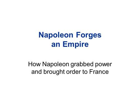 Napoleon Forges an Empire How Napoleon grabbed power and brought order to France.